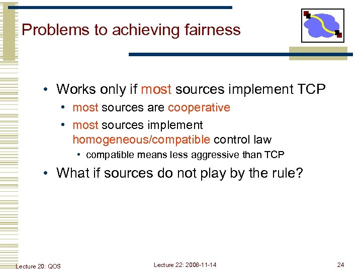 Problems to achieving fairness • Works only if most sources implement TCP • most