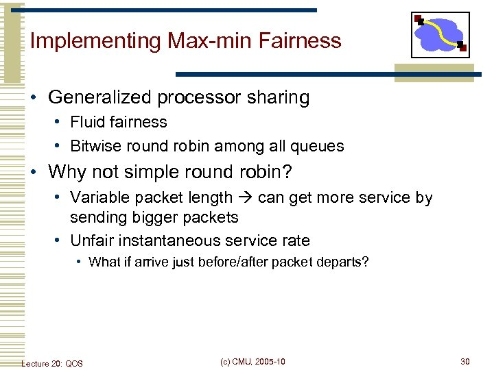 Implementing Max-min Fairness • Generalized processor sharing • Fluid fairness • Bitwise round robin