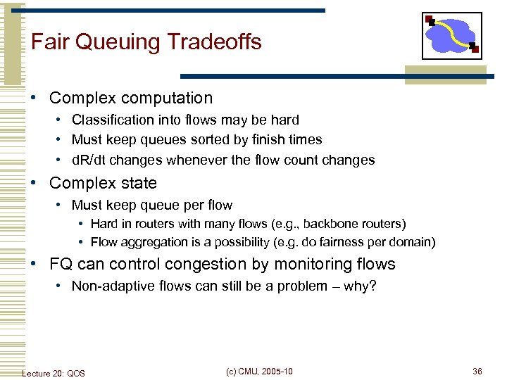 Fair Queuing Tradeoffs • Complex computation • Classification into flows may be hard •