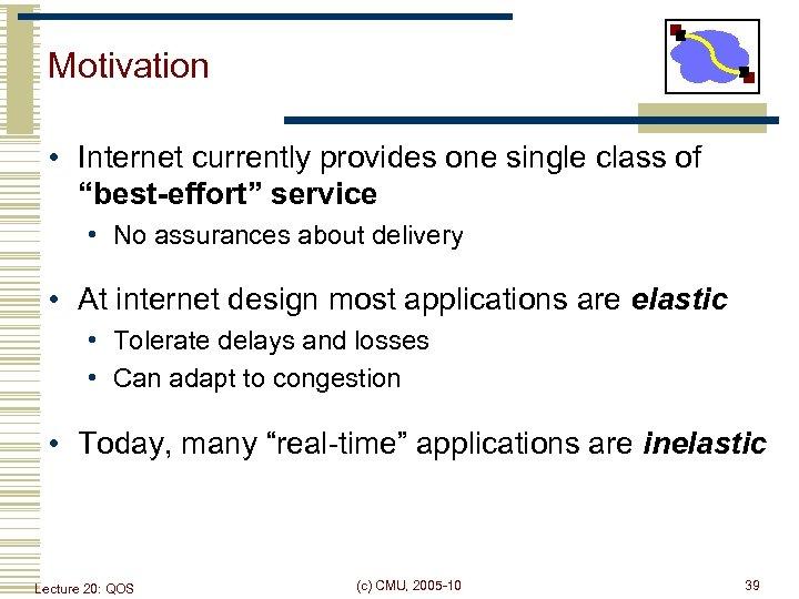 "Motivation • Internet currently provides one single class of ""best-effort"" service • No assurances"