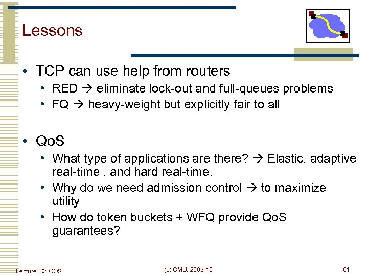 Lessons • TCP can use help from routers • RED eliminate lock-out and full-queues