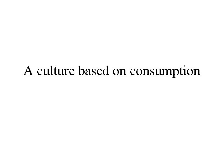 america and its culture of consumption The common theme of transnational culture is consumption advertising expresses this ideology of consumption in its most synthetic and visual form advertisers rely on few themes: happiness, youth, success, status, luxury, fashion, and beauty.