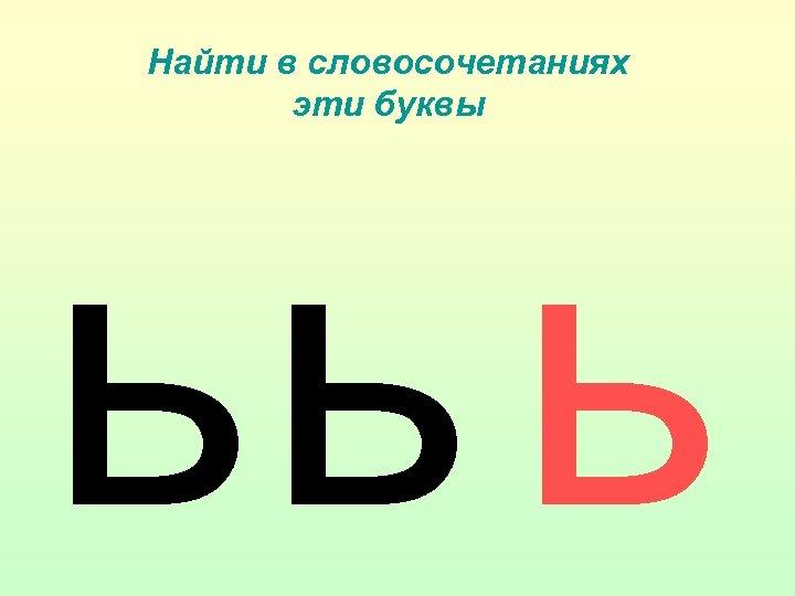 Найти в словосочетаниях эти буквы ьь ь