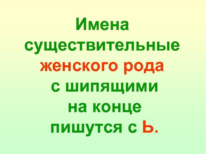 Имена существительные женского рода с шипящими на конце пишутся с Ь.