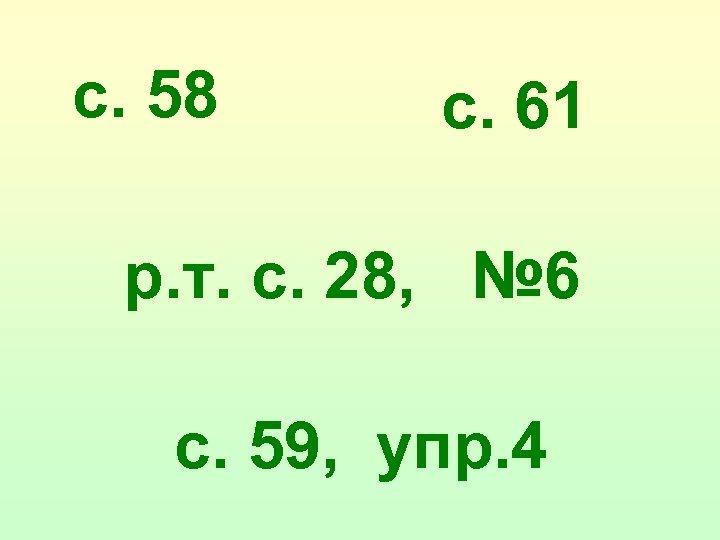 с. 58 с. 61 р. т. с. 28, № 6 с. 59, упр. 4