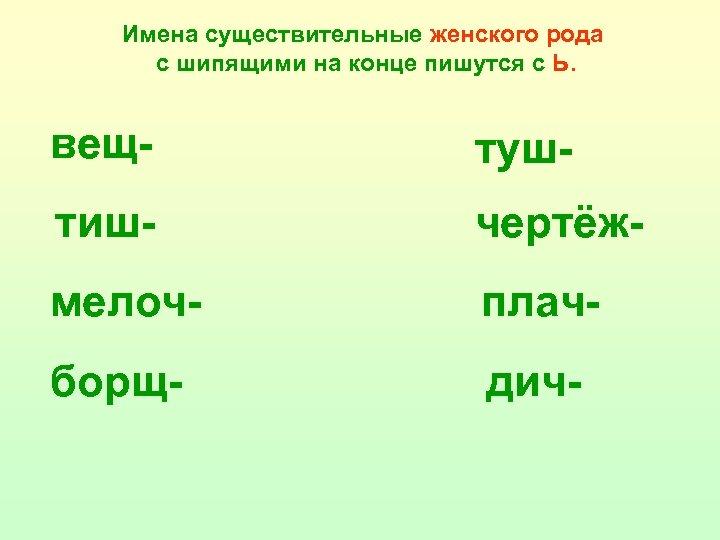 Имена существительные женского рода с шипящими на конце пишутся с Ь. вещ- туш- тиш-