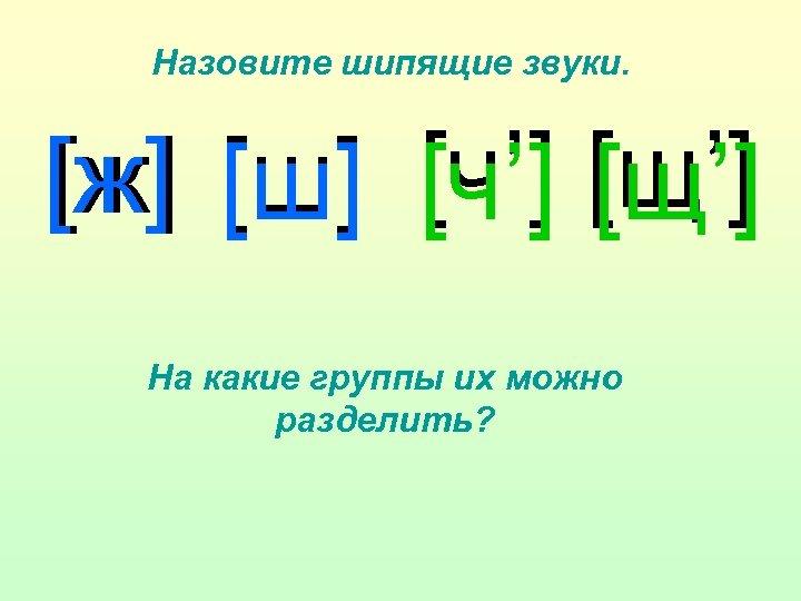 Назовите шипящие звуки. [ж] [ш] [ч'] [щ'] На какие группы их можно разделить?