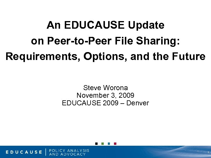 An EDUCAUSE Update on Peer-to-Peer File Sharing: Requirements, Options, and the Future Steve Worona