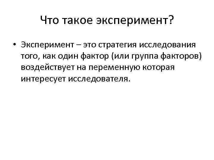 Что такое эксперимент? • Эксперимент – это стратегия исследования того, как один фактор (или