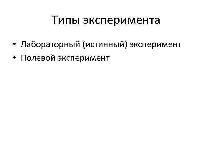 Типы эксперимента • Лабораторный (истинный) эксперимент • Полевой эксперимент