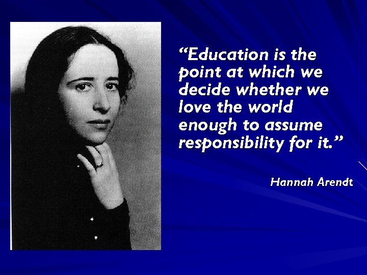 """Education is the point at which we decide whether we love the world enough"