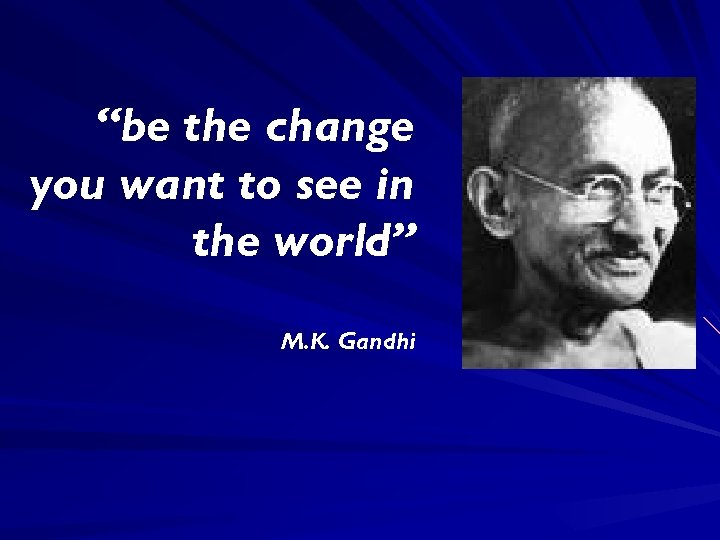 """be the change you want to see in the world"" M. K. Gandhi"