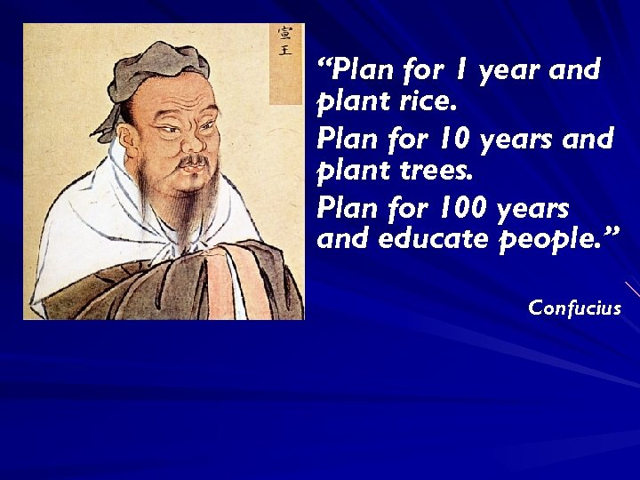 """Plan for 1 year and plant rice. Plan for 10 years and plant trees."