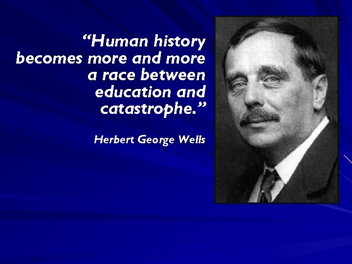 """""""Human history becomes more and more a race between education and catastrophe. """" Herbert"""