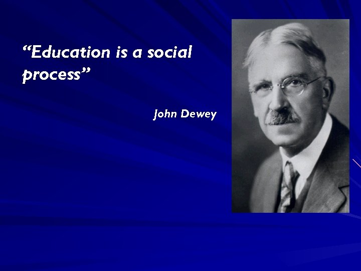 """Education is a social process"" John Dewey"