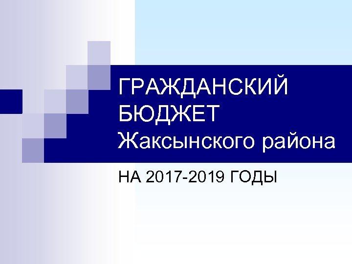 ГРАЖДАНСКИЙ БЮДЖЕТ Жаксынского района НА 2017 -2019 ГОДЫ