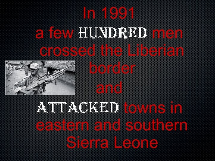 In 1991 a few hundred men crossed the Liberian border and attacked towns in