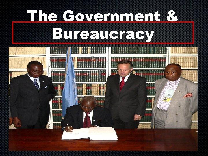The Government & Bureaucracy