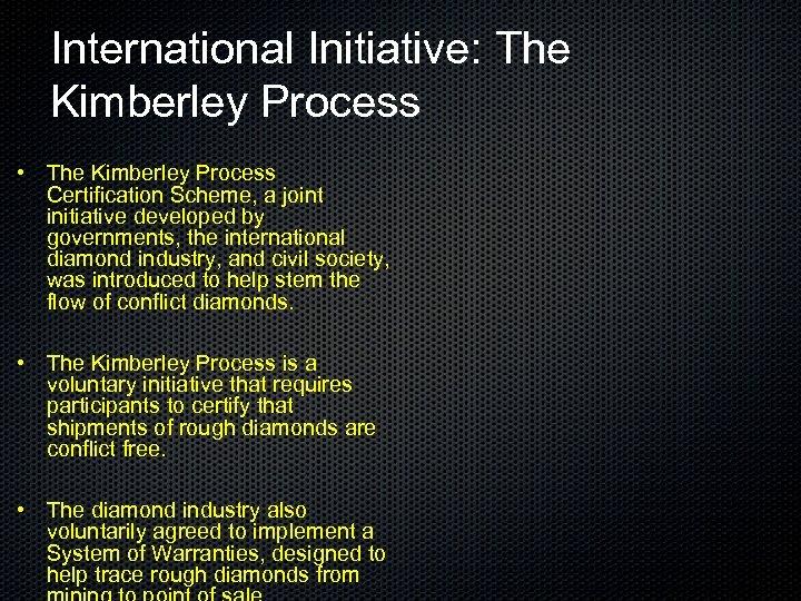 International Initiative: The Kimberley Process • The Kimberley Process Certification Scheme, a joint initiative