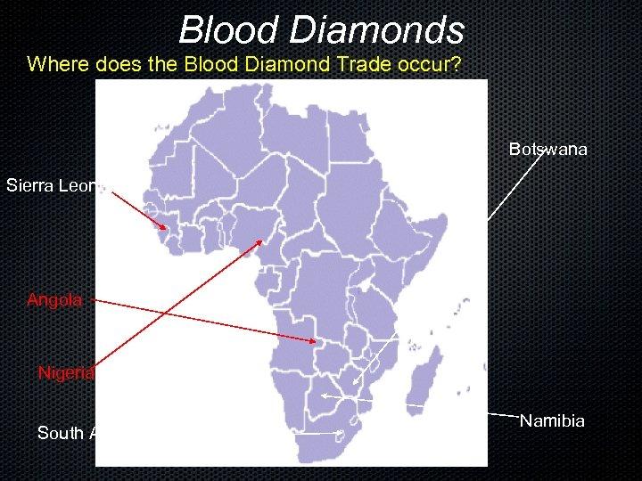 Blood Diamonds Where does the Blood Diamond Trade occur? Botswana Sierra Leone Angola Nigeria