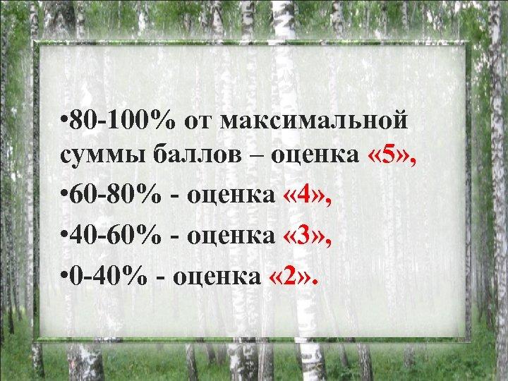 • 80 -100% от максимальной суммы баллов – оценка « 5» , •