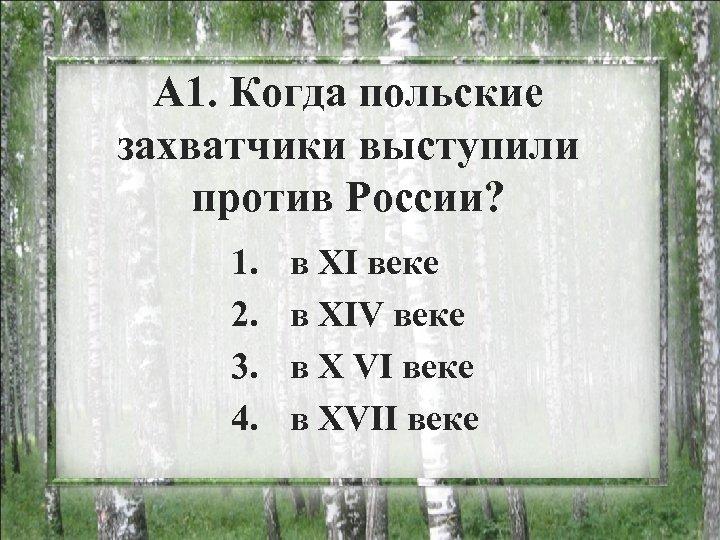 А 1. Когда польские захватчики выступили против России? 1. 2. 3. 4. в ХI