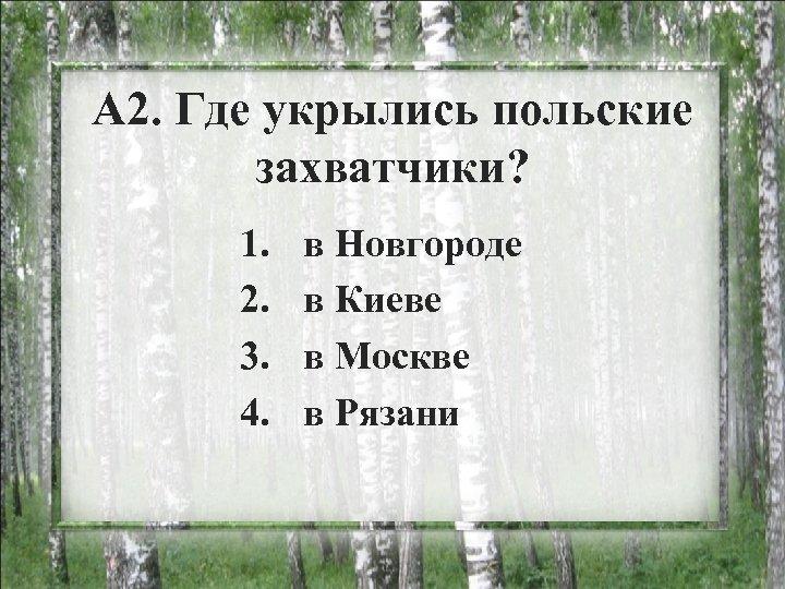 А 2. Где укрылись польские захватчики? 1. 2. 3. 4. в Новгороде в Киеве