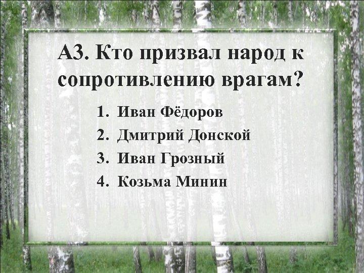 А 3. Кто призвал народ к сопротивлению врагам? 1. 2. 3. 4. Иван Фёдоров