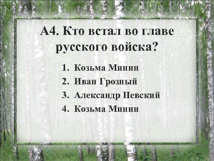 А 4. Кто встал во главе русского войска? 1. 2. 3. 4. Козьма Минин