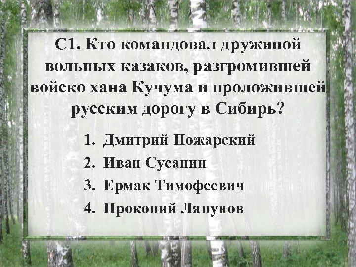 С 1. Кто командовал дружиной вольных казаков, разгромившей войско хана Кучума и проложившей русским