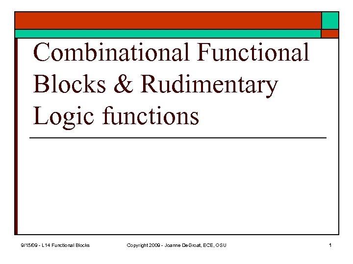 Combinational Functional Blocks & Rudimentary Logic functions 9/15/09 - L 14 Functional Blocks Copyright