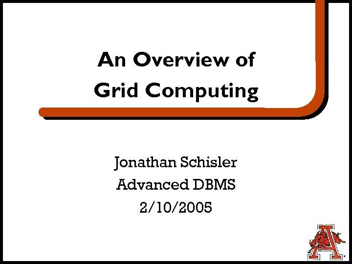 An Overview of Grid Computing Jonathan Schisler Advanced DBMS 2/10/2005
