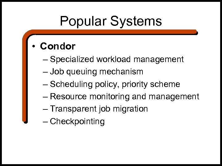 Popular Systems • Condor – Specialized workload management – Job queuing mechanism – Scheduling