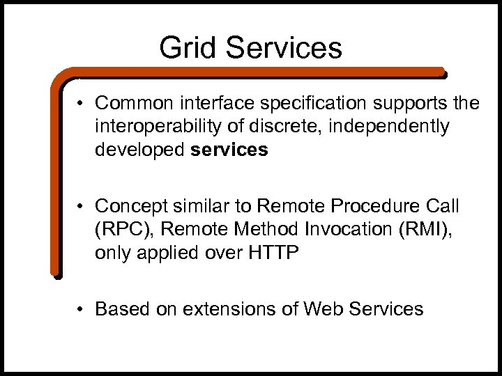 Grid Services • Common interface specification supports the interoperability of discrete, independently developed services