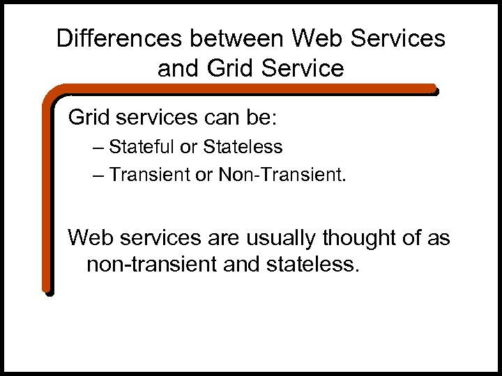 Differences between Web Services and Grid Service Grid services can be: – Stateful or