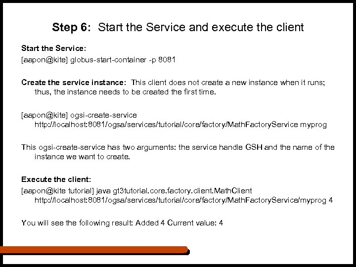 Step 6: Start the Service and execute the client Start the Service: [aapon@kite] globus-start-container