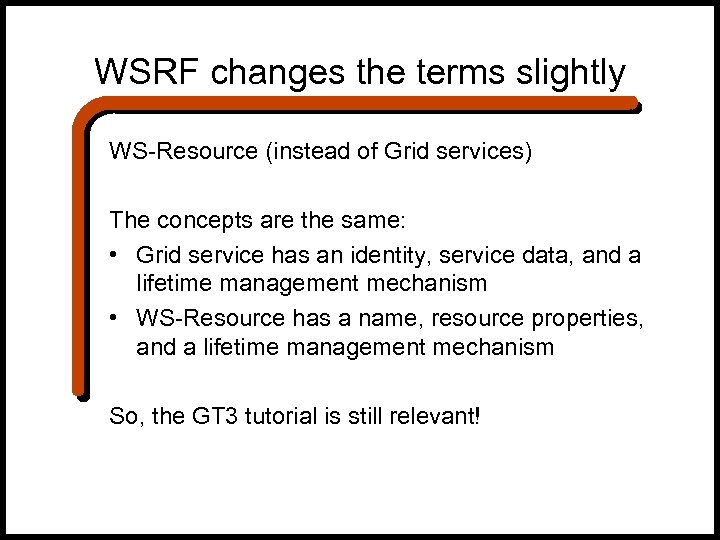 WSRF changes the terms slightly WS-Resource (instead of Grid services) The concepts are the