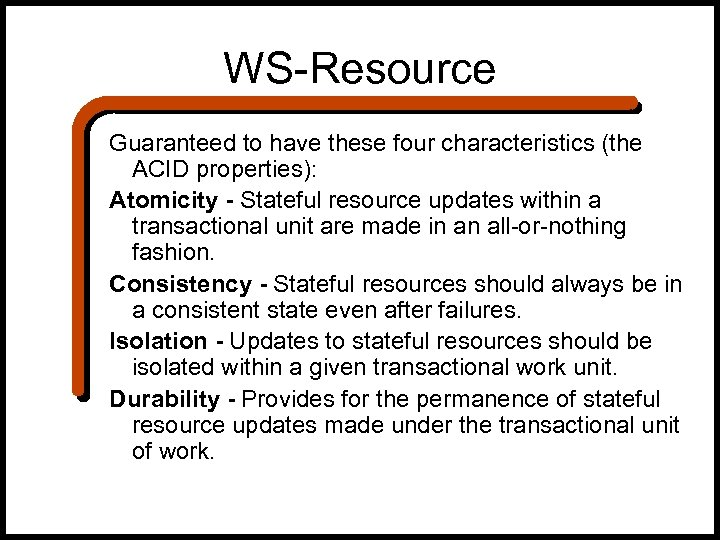 WS-Resource Guaranteed to have these four characteristics (the ACID properties): Atomicity - Stateful resource