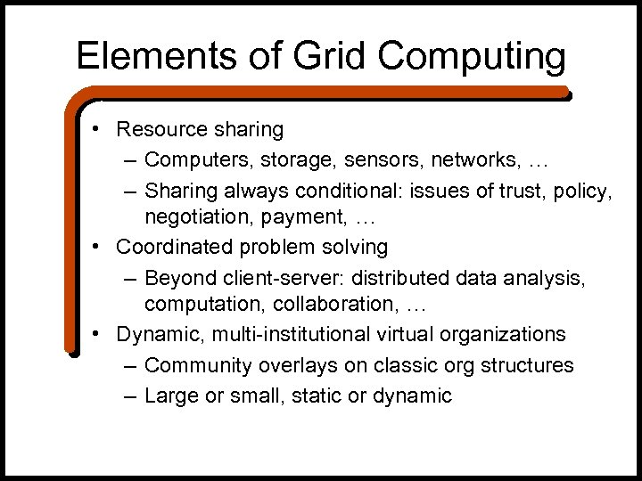 Elements of Grid Computing • Resource sharing – Computers, storage, sensors, networks, … –