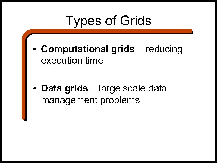Types of Grids • Computational grids – reducing execution time • Data grids –