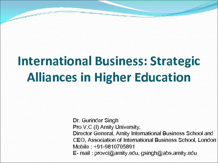 International Business: Strategic Alliances in Higher Education Dr. Gurinder Singh Pro V. C (I)