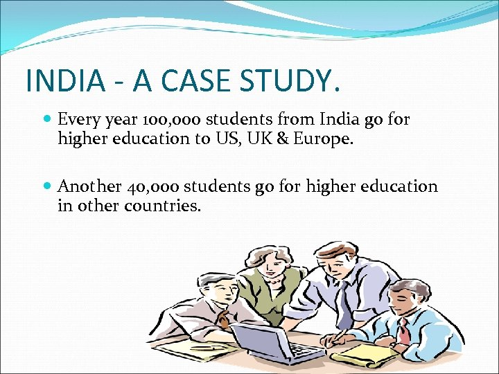 INDIA - A CASE STUDY. Every year 100, 000 students from India go for