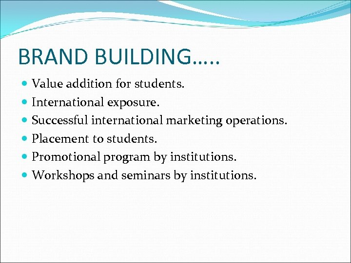 BRAND BUILDING…. . Value addition for students. International exposure. Successful international marketing operations. Placement