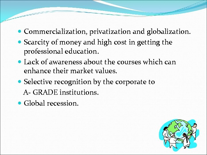 Commercialization, privatization and globalization. Scarcity of money and high cost in getting the