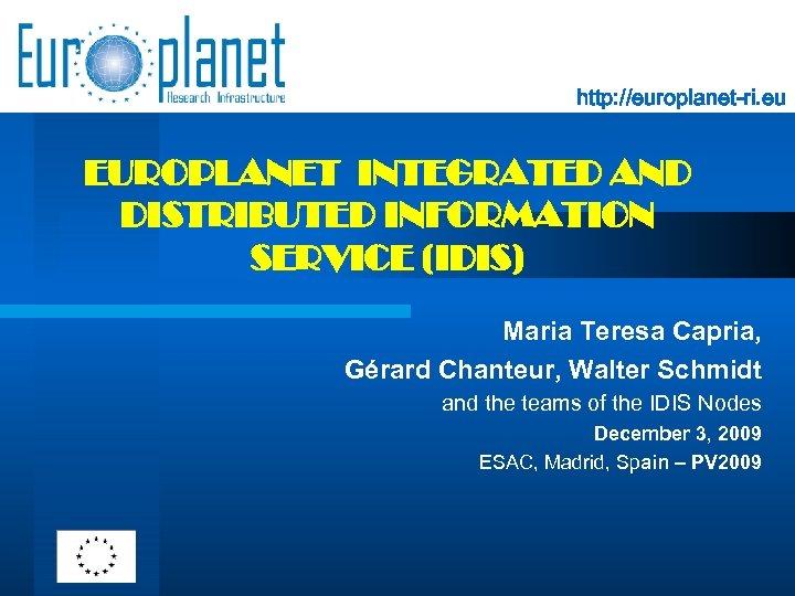 http: //europlanet-ri. eu EUROPLANET INTEGRATED AND DISTRIBUTED INFORMATION SERVICE (IDIS) Maria Teresa Capria, Gérard