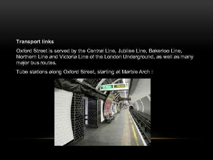 Transport links Oxford Street is served by the Central Line, Jubilee Line, Bakerloo Line,