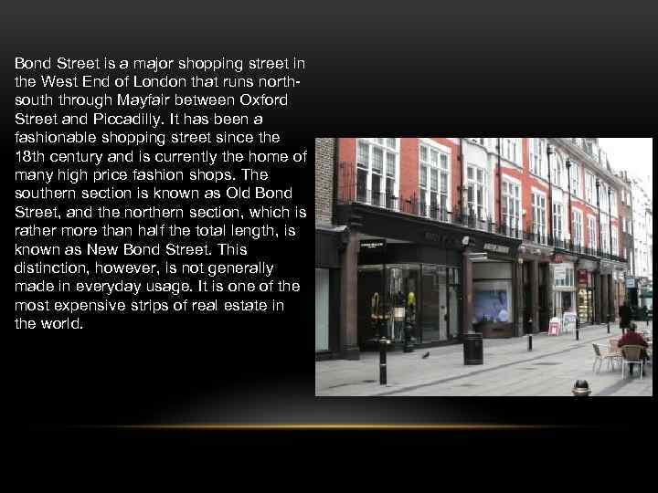 Bond Street is a major shopping street in the West End of London that