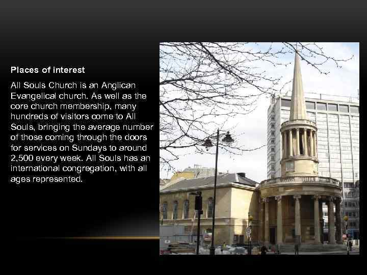 Places of interest All Souls Church is an Anglican Evangelical church. As well as