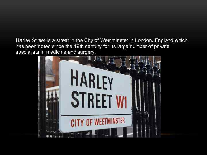 Harley Street is a street in the City of Westminster in London, England which
