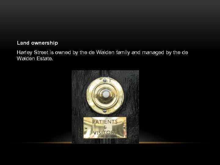 Land ownership Harley Street is owned by the de Walden family and managed by
